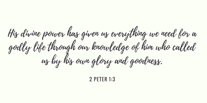 His divine power has given us everything we need for a godly life through our knowledge of him who called us by his own glory and goodness..png