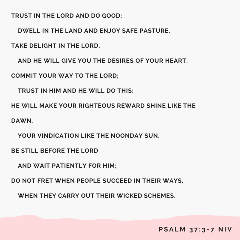 Trust in the Lord and do good; dwell in the land and enjoy safe pasture.4 Take delight in the Lord, and he will give you the desires of your heart.5 Commit your way to the Lord; trust in him and he will do this-6 He .png